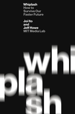 Book cover of Whiplash: How To Survive Our Faster Future by Joi Ito & Jeff Howe
